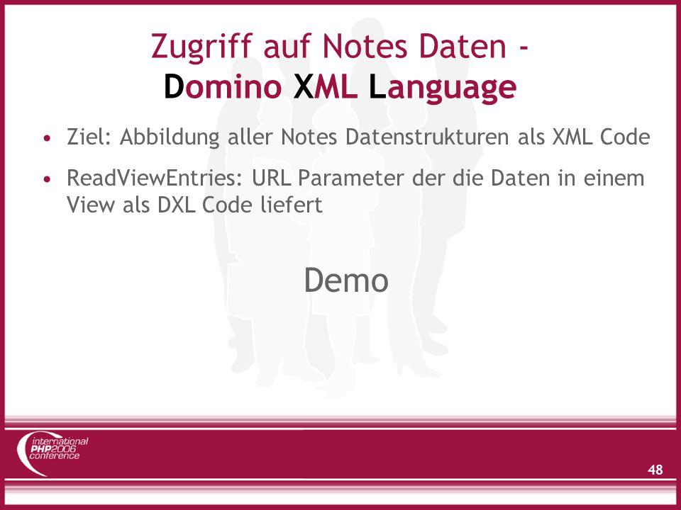 48 Zugriff auf Notes Daten - Domino XML Language Ziel: Abbildung aller Notes Datenstrukturen als XML Code ReadViewEntries: URL Parameter der die Daten in einem View als DXL Code liefert Demo