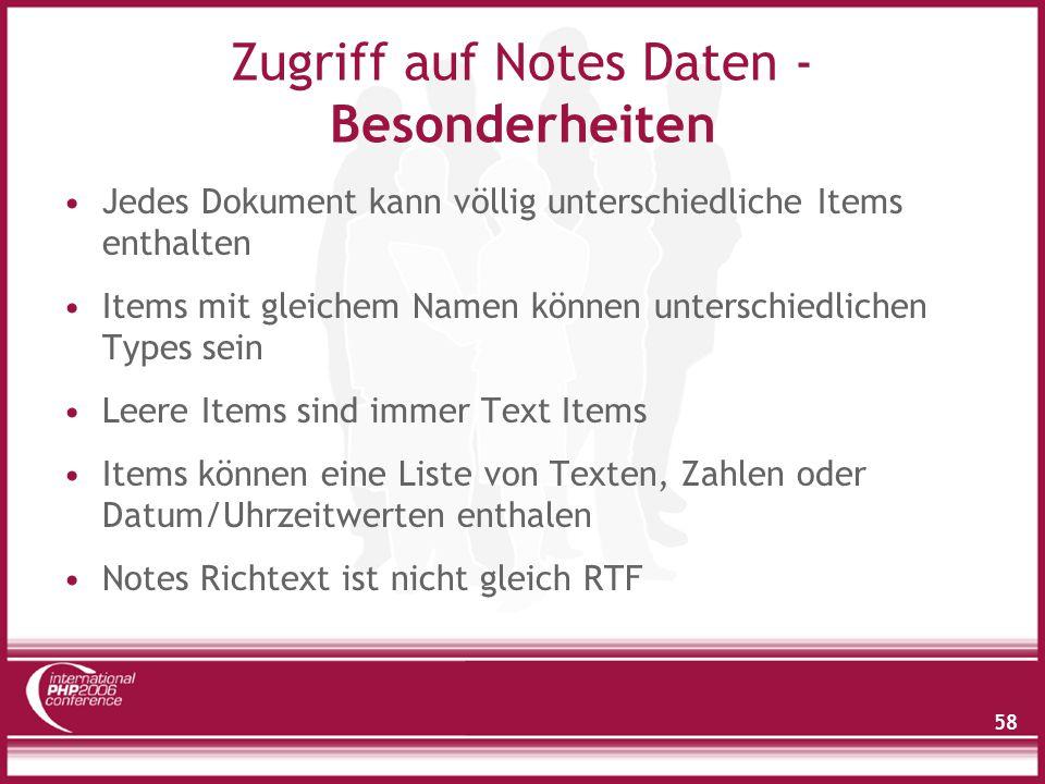 58 Zugriff auf Notes Daten - Besonderheiten Jedes Dokument kann völlig unterschiedliche Items enthalten Items mit gleichem Namen können unterschiedlichen Types sein Leere Items sind immer Text Items Items können eine Liste von Texten, Zahlen oder Datum/Uhrzeitwerten enthalen Notes Richtext ist nicht gleich RTF
