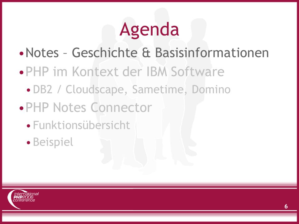 6 Agenda Notes – Geschichte & Basisinformationen PHP im Kontext der IBM Software DB2 / Cloudscape, Sametime, Domino PHP Notes Connector Funktionsübers