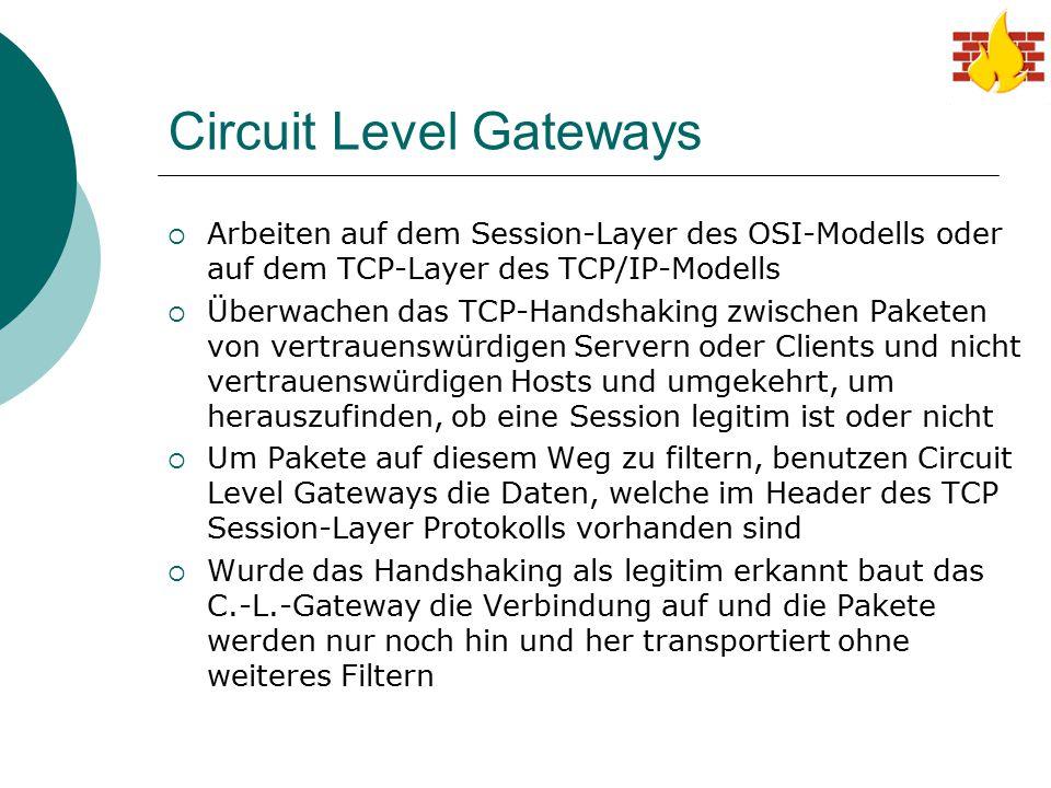 Circuit Level Gateways  Arbeiten auf dem Session-Layer des OSI-Modells oder auf dem TCP-Layer des TCP/IP-Modells  Überwachen das TCP-Handshaking zwi