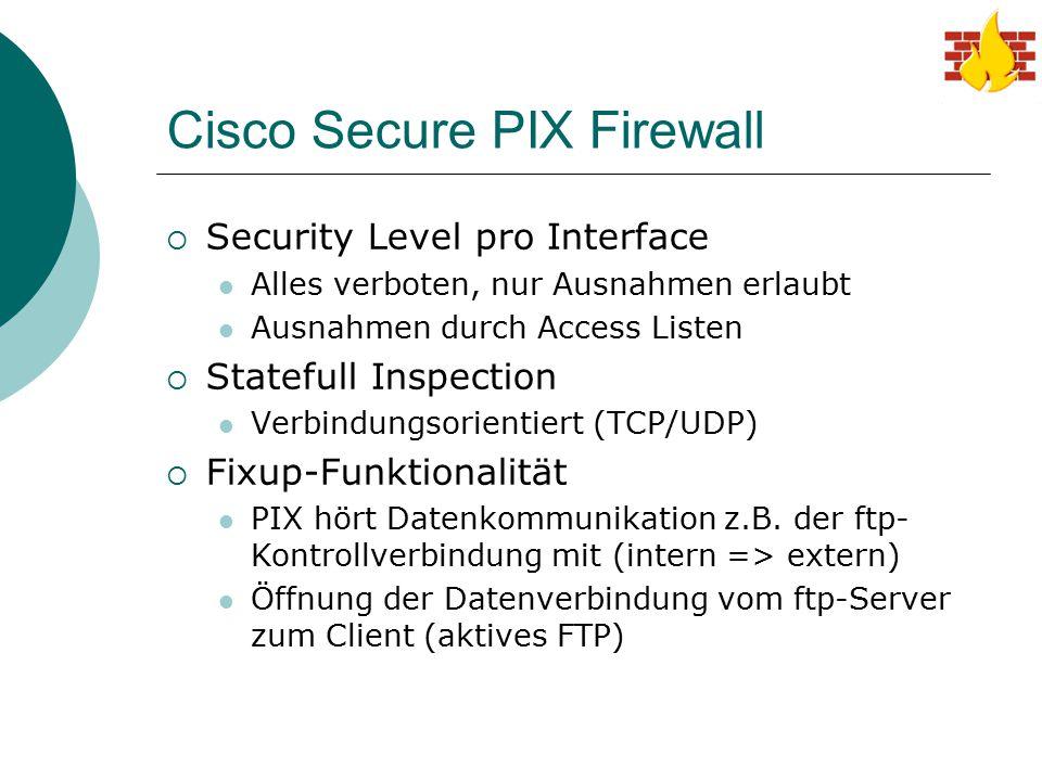 Cisco Secure PIX Firewall  Security Level pro Interface Alles verboten, nur Ausnahmen erlaubt Ausnahmen durch Access Listen  Statefull Inspection Ve