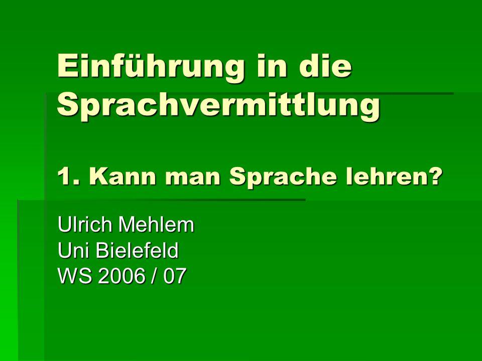 Einführung in die Sprachvermittlung 1. Kann man Sprache lehren? Ulrich Mehlem Uni Bielefeld WS 2006 / 07