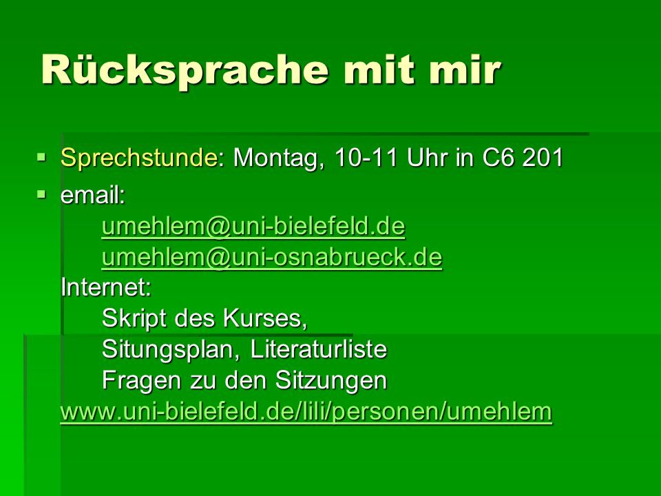 Rücksprache mit mir  Sprechstunde: Montag, 10-11 Uhr in C6 201  email: umehlem@uni-bielefeld.de umehlem@uni-osnabrueck.de Internet: Skript des Kurses, Situngsplan, Literaturliste Fragen zu den Sitzungen www.uni-bielefeld.de/lili/personen/umehlem umehlem@uni-bielefeld.de umehlem@uni-osnabrueck.de www.uni-bielefeld.de/lili/personen/umehlem umehlem@uni-bielefeld.de umehlem@uni-osnabrueck.de www.uni-bielefeld.de/lili/personen/umehlem