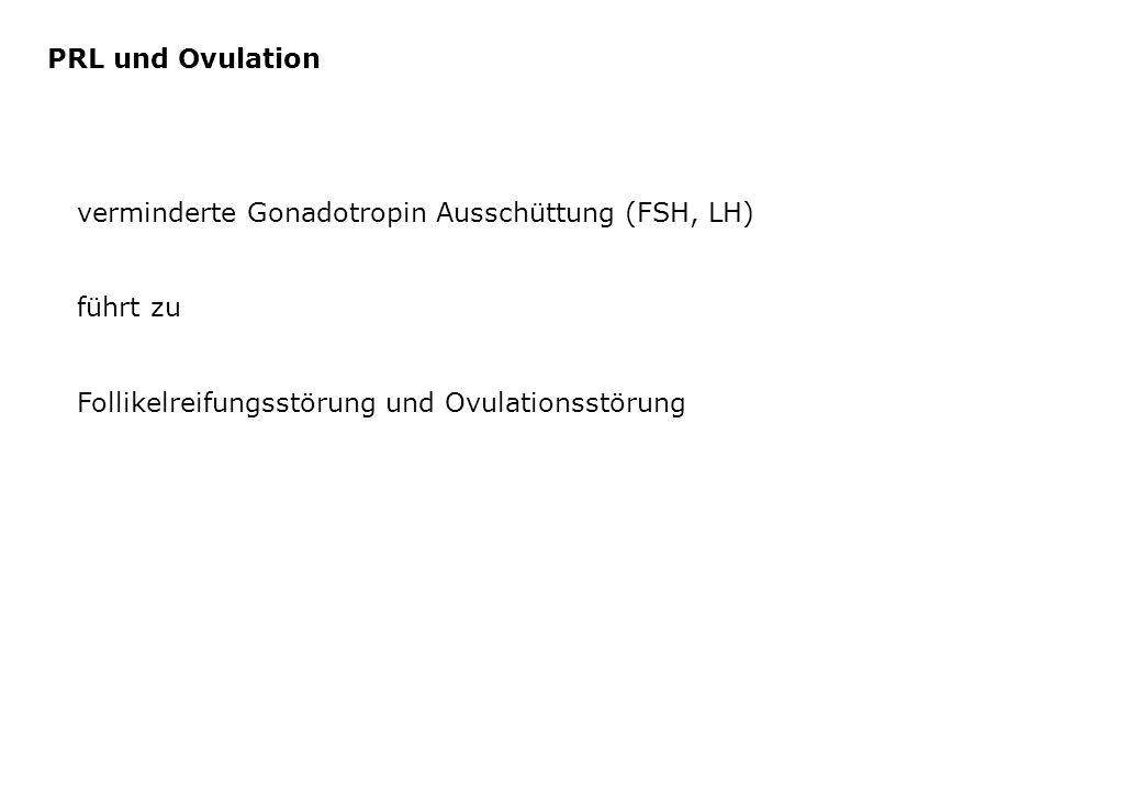 verminderte Gonadotropin Ausschüttung (FSH, LH) führt zu Follikelreifungsstörung und Ovulationsstörung PRL und Ovulation