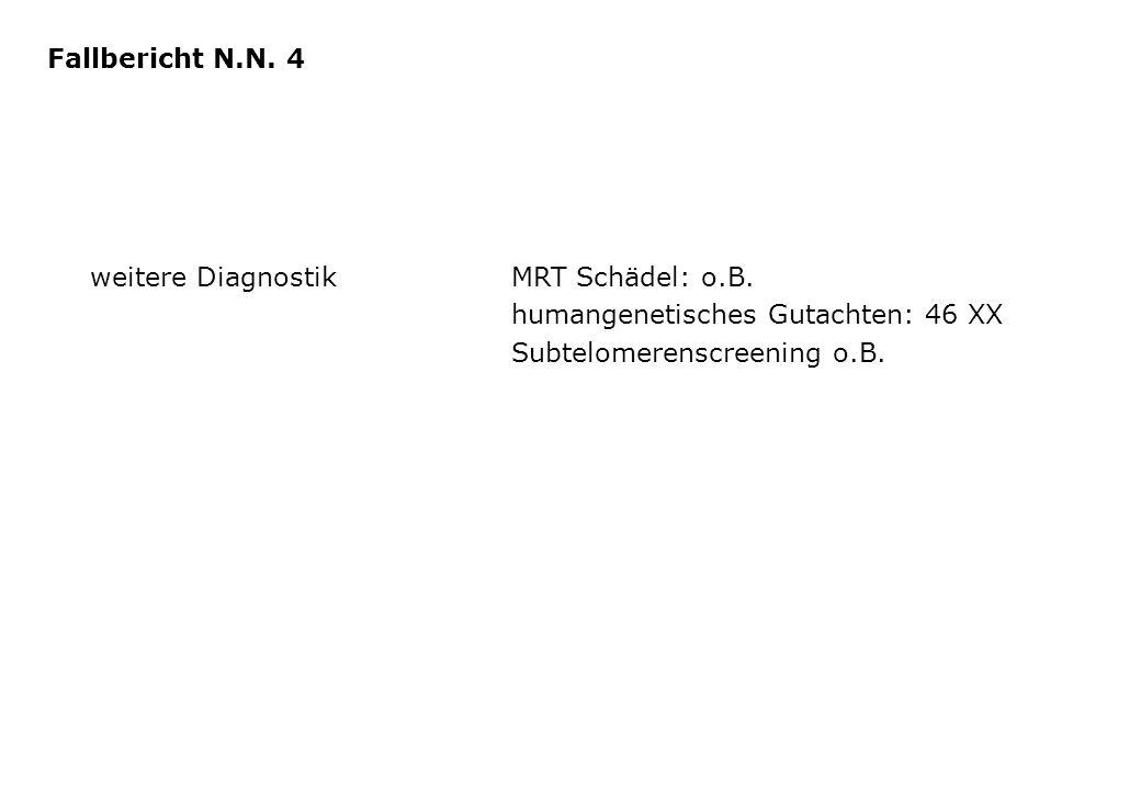 weitere DiagnostikMRT Schädel: o.B. humangenetisches Gutachten: 46 XX Subtelomerenscreening o.B. Fallbericht N.N. 4