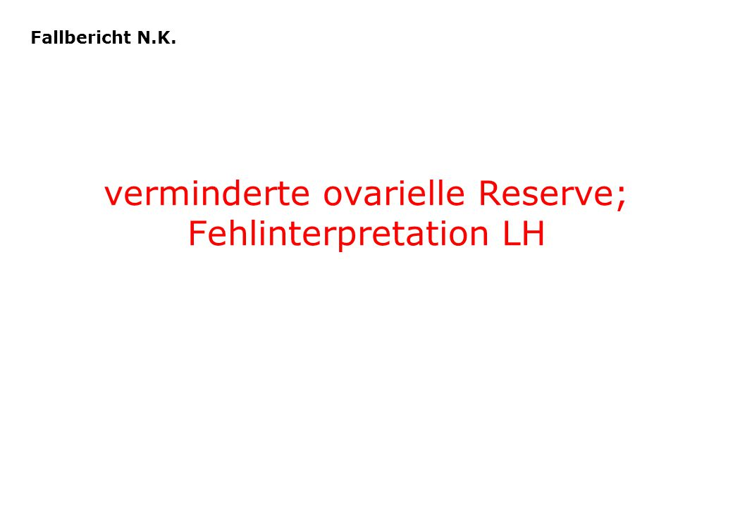 verminderte ovarielle Reserve; Fehlinterpretation LH Fallbericht N.K.