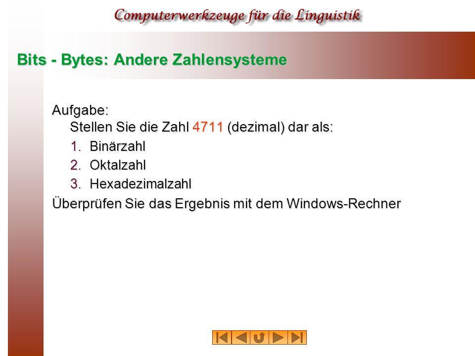 Bits - Bytes: Andere Zahlensysteme Aufgabe: Stellen Sie die Zahl 4711 (dezimal) dar als: 1.Binärzahl 2.Oktalzahl 3.Hexadezimalzahl Überprüfen Sie das Ergebnis mit dem Windows-Rechner