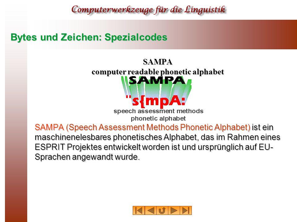 Bytes und Zeichen: Spezialcodes SAMPA computer readable phonetic alphabet SAMPA (Speech Assessment Methods Phonetic Alphabet) ist ein maschinenelesbares phonetisches Alphabet, das im Rahmen eines ESPRIT Projektes entwickelt worden ist und ursprünglich auf EU- Sprachen angewandt wurde.