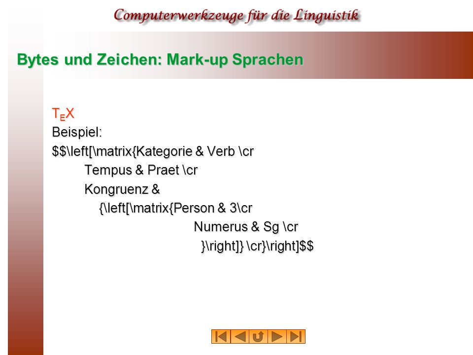 Bytes und Zeichen: Mark-up Sprachen T E X Beispiel: $$\left[\matrix{Kategorie & Verb \cr Tempus & Praet \cr Tempus & Praet \cr Kongruenz & Kongruenz & {\left[\matrix{Person & 3\cr Numerus & Sg \cr }\right]} \cr}\right]$$ }\right]} \cr}\right]$$
