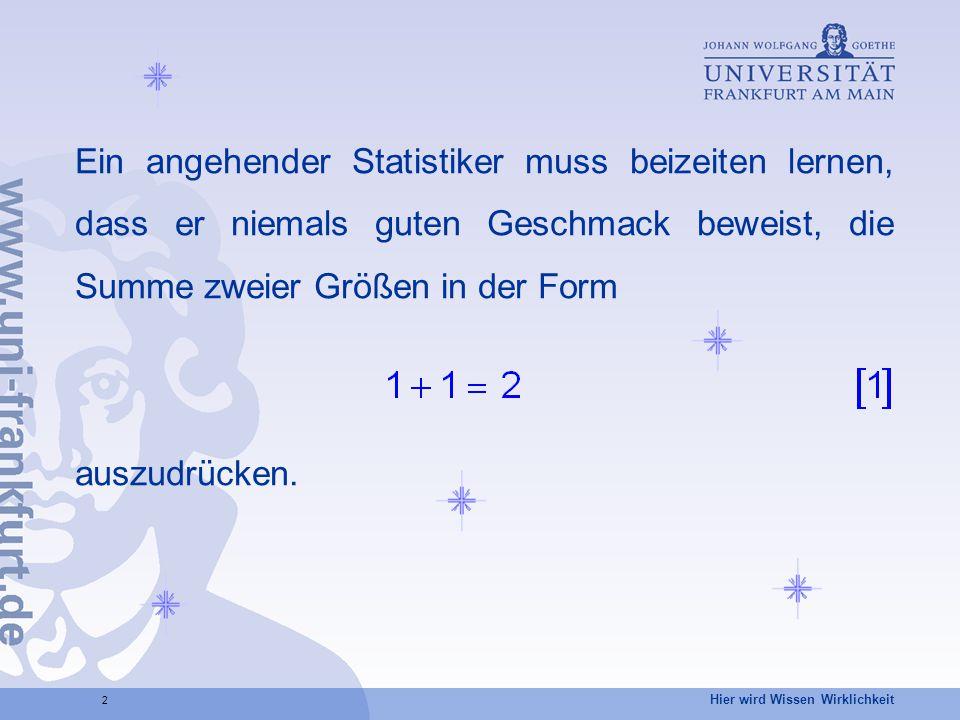 Hier wird Wissen Wirklichkeit 2 Ein angehender Statistiker muss beizeiten lernen, dass er niemals guten Geschmack beweist, die Summe zweier Größen in der Form auszudrücken.