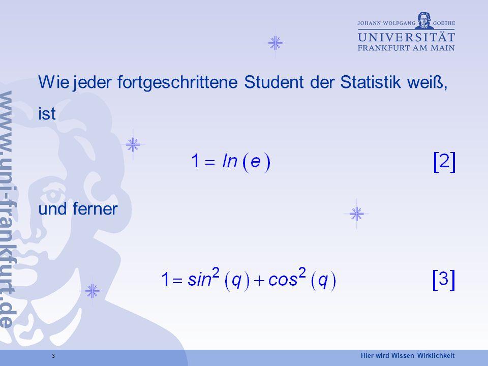 Hier wird Wissen Wirklichkeit 3 Wie jeder fortgeschrittene Student der Statistik weiß, ist und ferner