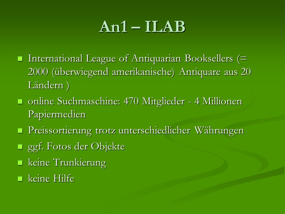 An1 – ILAB International League of Antiquarian Booksellers (= 2000 (überwiegend amerikanische) Antiquare aus 20 Ländern ) International League of Antiquarian Booksellers (= 2000 (überwiegend amerikanische) Antiquare aus 20 Ländern ) online Suchmaschine: 470 Mitglieder - 4 Millionen Papiermedien online Suchmaschine: 470 Mitglieder - 4 Millionen Papiermedien Preissortierung trotz unterschiedlicher Währungen Preissortierung trotz unterschiedlicher Währungen ggf.