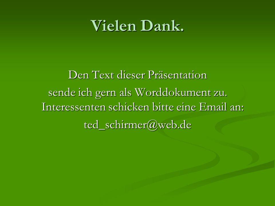 Vielen Dank. Den Text dieser Präsentation sende ich gern als Worddokument zu. Interessenten schicken bitte eine Email an: ted_schirmer@web.de