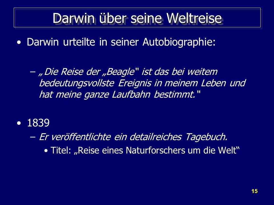 """15 Darwin über seine Weltreise Darwin urteilte in seiner Autobiographie: –""""Die Reise der """"Beagle ist das bei weitem bedeutungsvollste Ereignis in meinem Leben und hat meine ganze Laufbahn bestimmt. 1839 –Er veröffentlichte ein detailreiches Tagebuch."""
