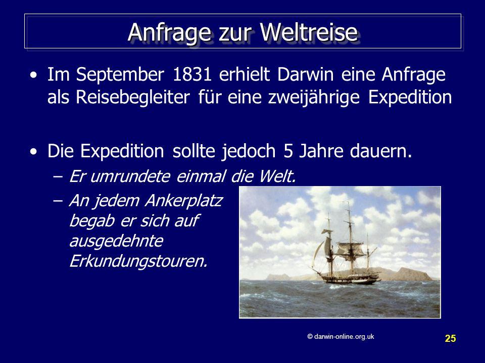 25 Anfrage zur Weltreise Im September 1831 erhielt Darwin eine Anfrage als Reisebegleiter für eine zweijährige Expedition Die Expedition sollte jedoch 5 Jahre dauern.