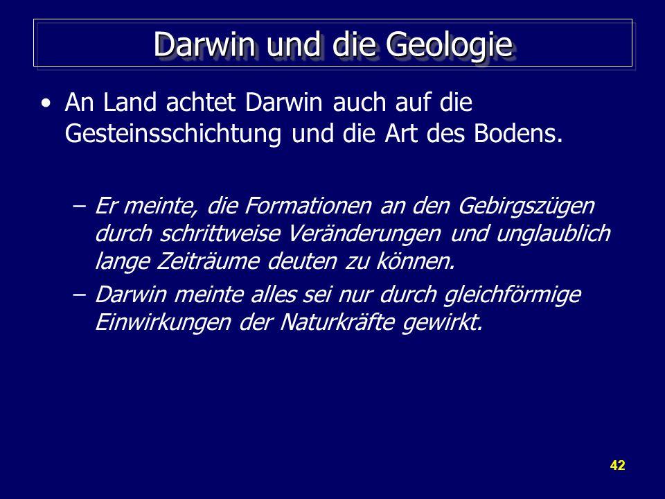 42 Darwin und die Geologie An Land achtet Darwin auch auf die Gesteinsschichtung und die Art des Bodens.