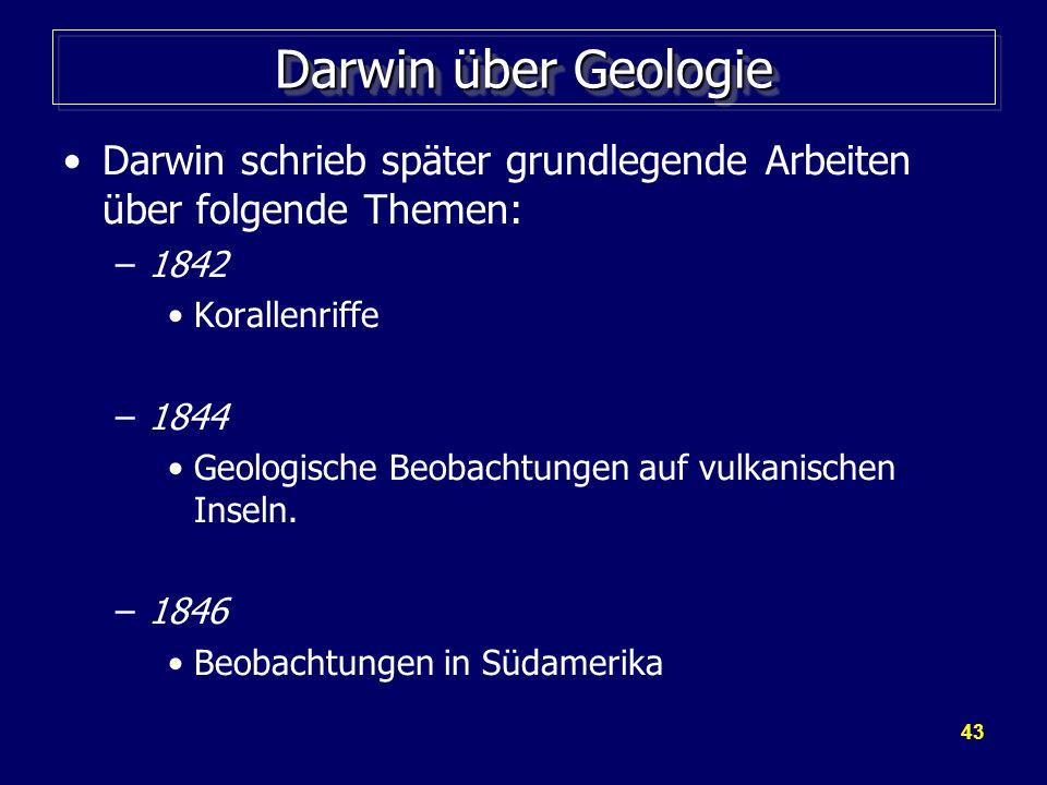 43 Darwin über Geologie Darwin schrieb später grundlegende Arbeiten über folgende Themen: –1842 Korallenriffe –1844 Geologische Beobachtungen auf vulkanischen Inseln.