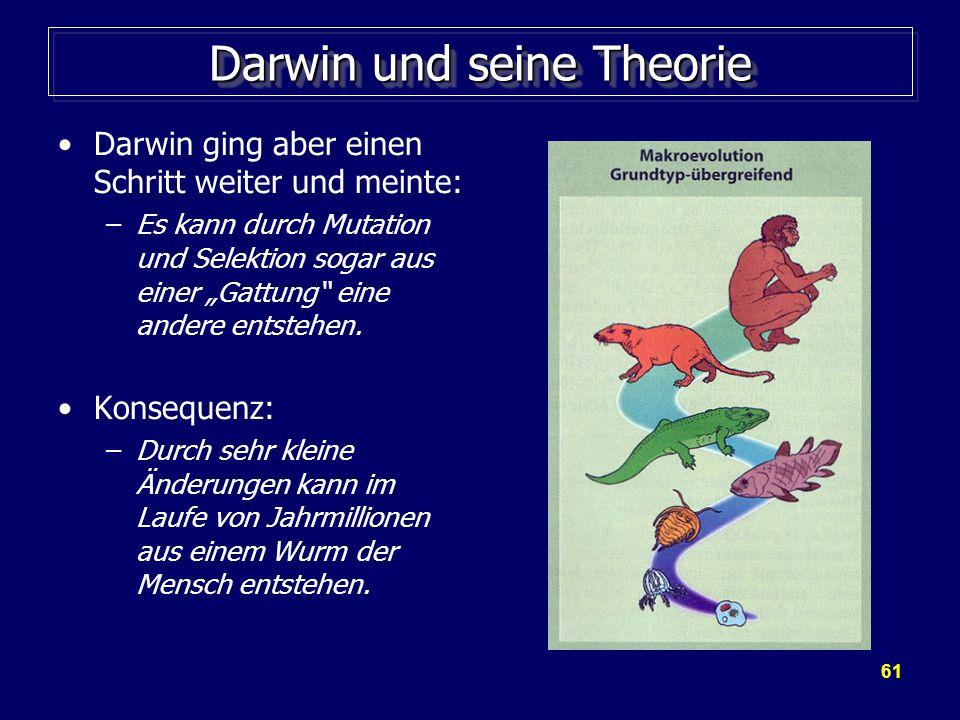 """61 Darwin und seine Theorie Darwin ging aber einen Schritt weiter und meinte: –Es kann durch Mutation und Selektion sogar aus einer """"Gattung eine andere entstehen."""