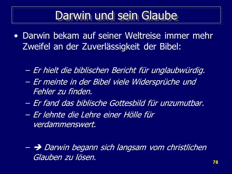 78 Darwin und sein Glaube Darwin bekam auf seiner Weltreise immer mehr Zweifel an der Zuverlässigkeit der Bibel: –Er hielt die biblischen Bericht für unglaubwürdig.