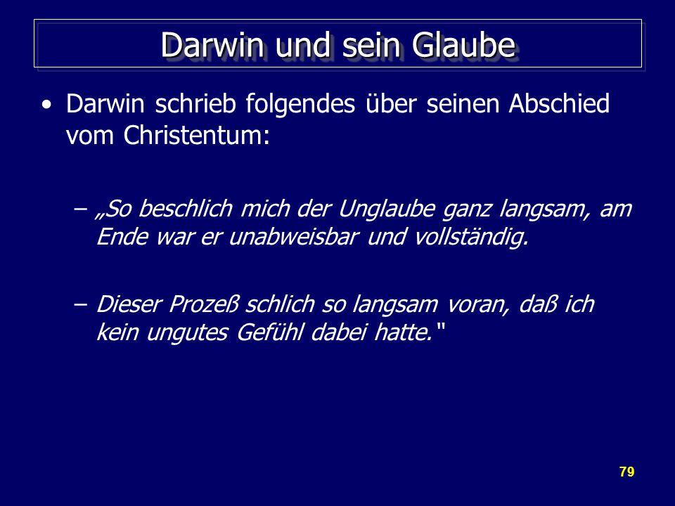 """79 Darwin und sein Glaube Darwin schrieb folgendes über seinen Abschied vom Christentum: –""""So beschlich mich der Unglaube ganz langsam, am Ende war er unabweisbar und vollständig."""