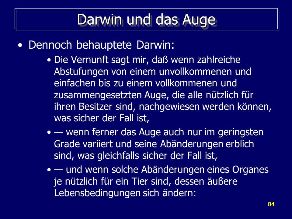 84 Darwin und das Auge Dennoch behauptete Darwin: Die Vernunft sagt mir, daß wenn zahlreiche Abstufungen von einem unvollkommenen und einfachen bis zu einem vollkommenen und zusammengesetzten Auge, die alle nützlich für ihren Besitzer sind, nachgewiesen werden können, was sicher der Fall ist, — wenn ferner das Auge auch nur im geringsten Grade variiert und seine Abänderungen erblich sind, was gleichfalls sicher der Fall ist, — und wenn solche Abänderungen eines Organes je nützlich für ein Tier sind, dessen äußere Lebensbedingungen sich ändern: