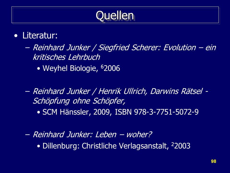 98 QuellenQuellen Literatur: –Reinhard Junker / Siegfried Scherer: Evolution – ein kritisches Lehrbuch Weyhel Biologie, 6 2006 –Reinhard Junker / Henrik Ullrich, Darwins Rätsel - Schöpfung ohne Schöpfer, SCM Hänssler, 2009, ISBN 978-3-7751-5072-9 –Reinhard Junker: Leben – woher.