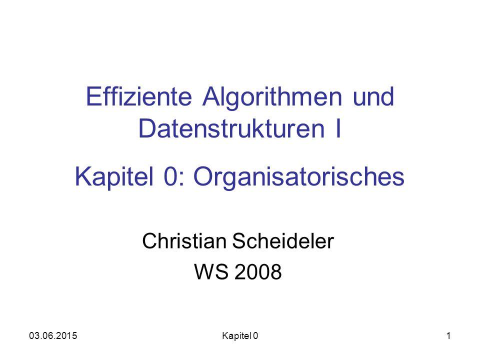 03.06.2015Kapitel 01 Effiziente Algorithmen und Datenstrukturen I Kapitel 0: Organisatorisches Christian Scheideler WS 2008