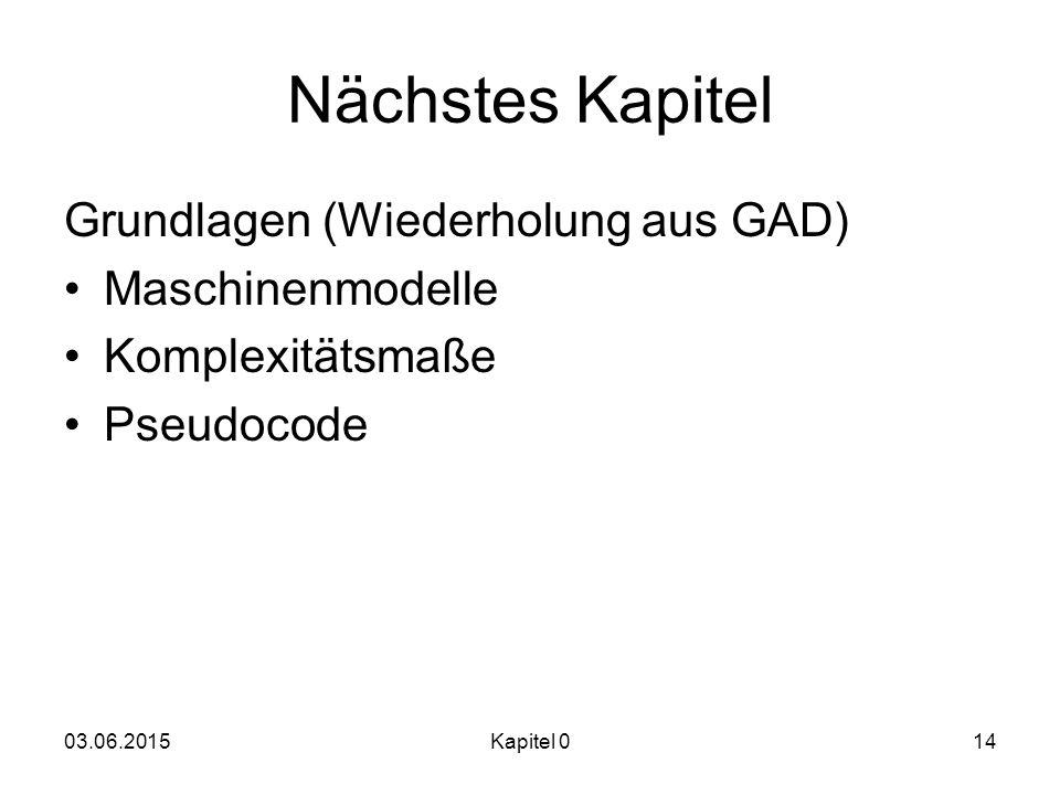 03.06.2015Kapitel 014 Nächstes Kapitel Grundlagen (Wiederholung aus GAD) Maschinenmodelle Komplexitätsmaße Pseudocode