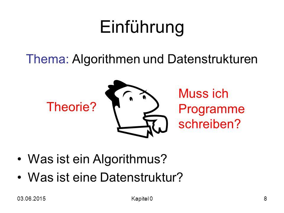 03.06.2015Kapitel 08 Einführung Thema: Algorithmen und Datenstrukturen Was ist ein Algorithmus? Was ist eine Datenstruktur? Theorie? Muss ich Programm