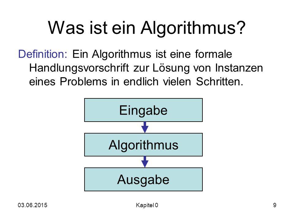 03.06.2015Kapitel 09 Was ist ein Algorithmus? Eingabe Algorithmus Ausgabe Definition: Ein Algorithmus ist eine formale Handlungsvorschrift zur Lösung