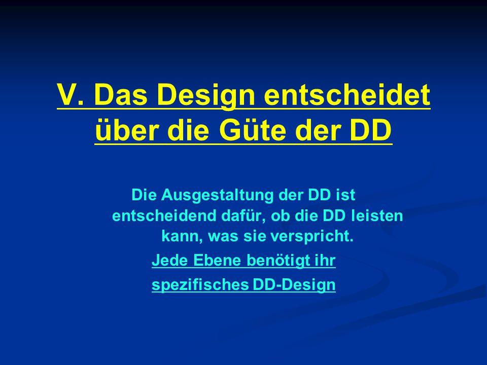 V. Das Design entscheidet über die Güte der DD Die Ausgestaltung der DD ist entscheidend dafür, ob die DD leisten kann, was sie verspricht. Jede Ebene