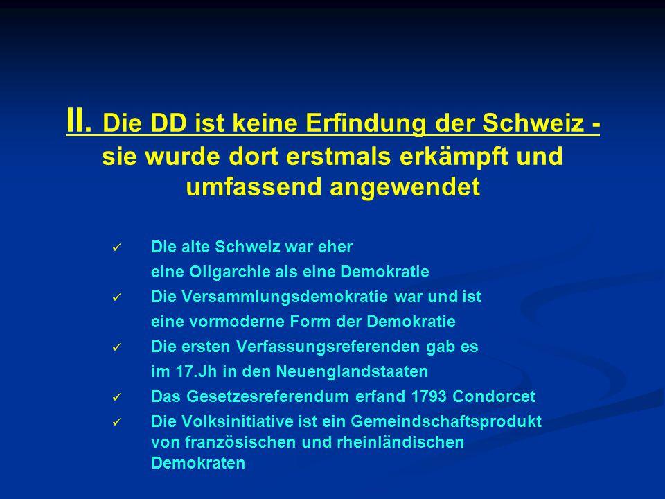 II. Die DD ist keine Erfindung der Schweiz - sie wurde dort erstmals erkämpft und umfassend angewendet Die alte Schweiz war eher eine Oligarchie als e