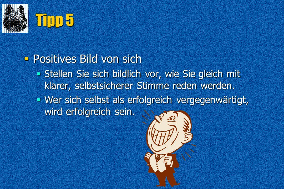 Tipp 5  Positives Bild von sich  Stellen Sie sich bildlich vor, wie Sie gleich mit klarer, selbstsicherer Stimme reden werden.