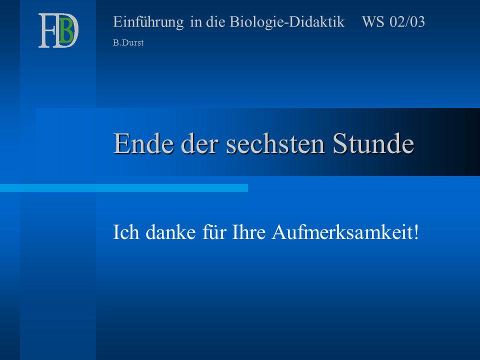 Einführung in die Biologie-Didaktik WS 02/03 B.Durst Ende der sechsten Stunde Ich danke für Ihre Aufmerksamkeit!