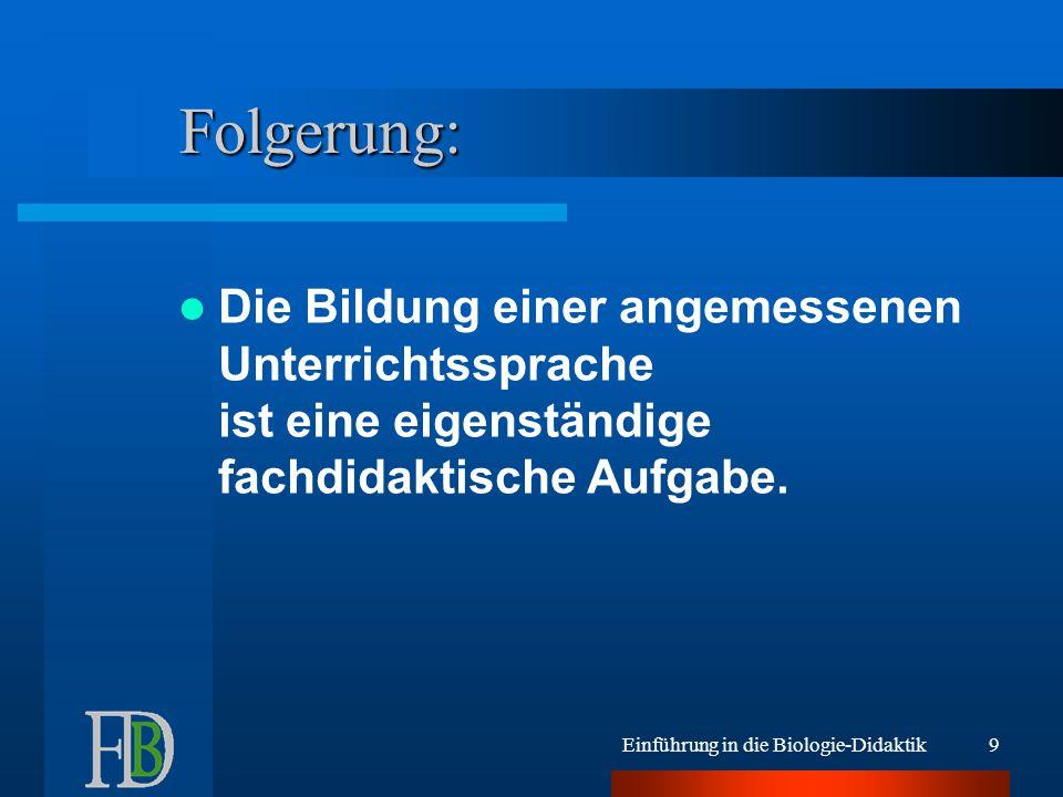 Einführung in die Biologie-Didaktik9 Folgerung: Die Bildung einer angemessenen Unterrichtssprache ist eine eigenständige fachdidaktische Aufgabe.