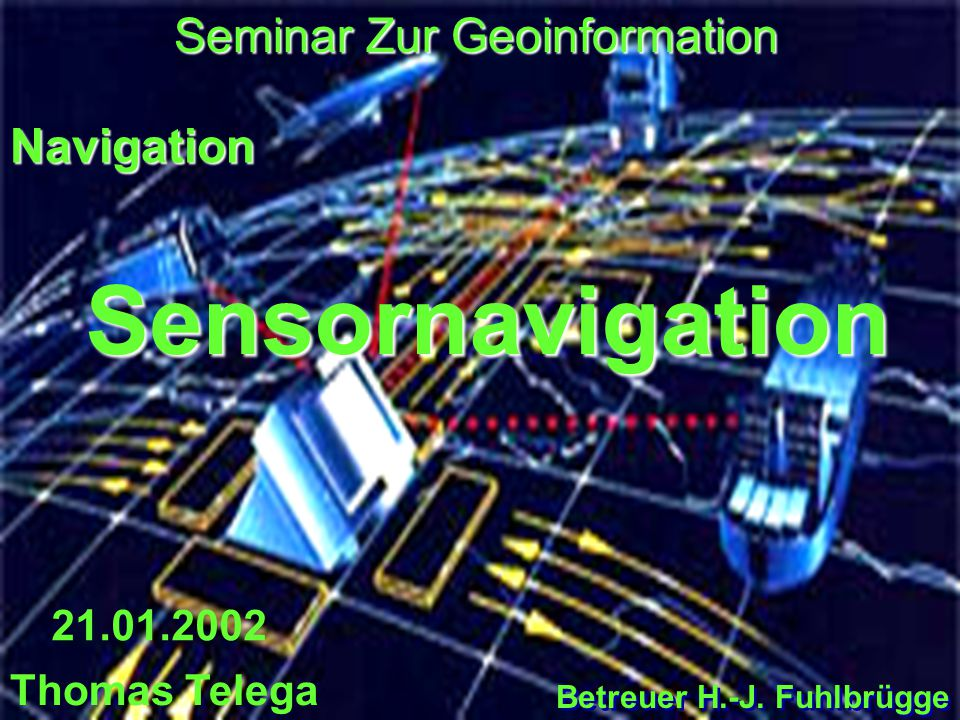 1 Sensornavigation Seminar Zur Geoinformation 21.01.2002 Thomas Telega Navigation Betreuer H.-J. Fuhlbrügge