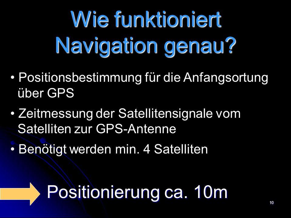 10 Wie funktioniert Navigation genau? Positionsbestimmung für die Anfangsortung über GPS Zeitmessung der Satellitensignale vom Satelliten zur GPS-Ante