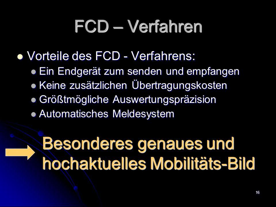 16 FCD – Verfahren Vorteile des FCD - Verfahrens: Vorteile des FCD - Verfahrens: Ein Endgerät zum senden und empfangen Ein Endgerät zum senden und empfangen Keine zusätzlichen Übertragungskosten Keine zusätzlichen Übertragungskosten Größtmögliche Auswertungspräzision Größtmögliche Auswertungspräzision Automatisches Meldesystem Automatisches Meldesystem Besonderes genaues und hochaktuelles Mobilitäts-Bild