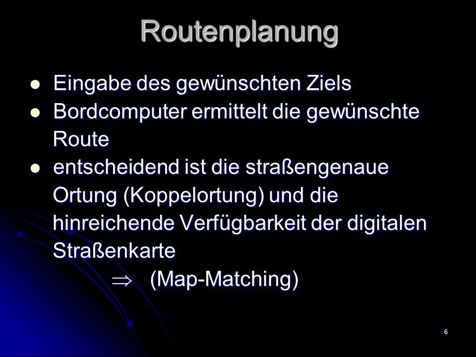 6Routenplanung Eingabe des gewünschten Ziels Eingabe des gewünschten Ziels Bordcomputer ermittelt die gewünschte Bordcomputer ermittelt die gewünschte Route Route entscheidend ist die straßengenaue entscheidend ist die straßengenaue Ortung (Koppelortung) und die Ortung (Koppelortung) und die hinreichende Verfügbarkeit der digitalen hinreichende Verfügbarkeit der digitalen Straßenkarte Straßenkarte  (Map-Matching)  (Map-Matching)