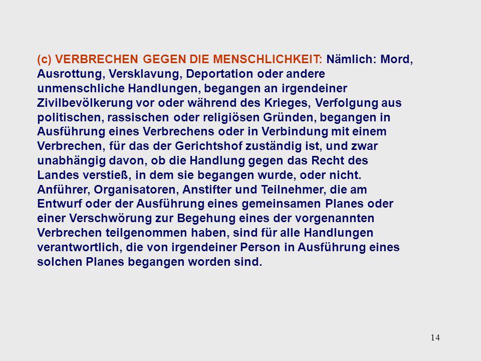 14 (c) VERBRECHEN GEGEN DIE MENSCHLICHKEIT: Nämlich: Mord, Ausrottung, Versklavung, Deportation oder andere unmenschliche Handlungen, begangen an irge
