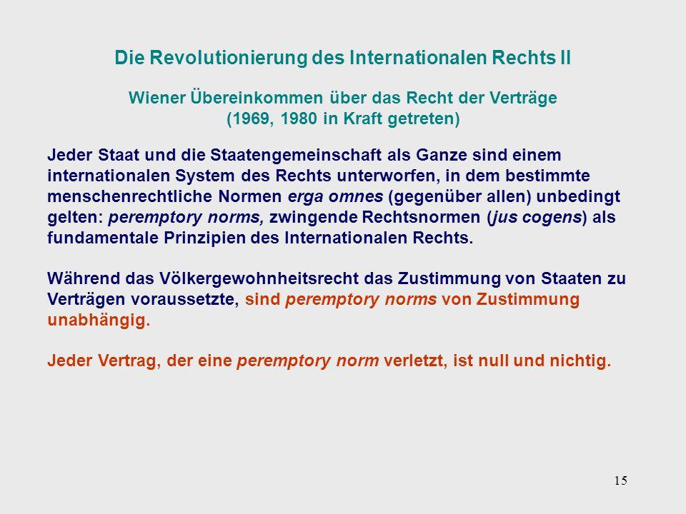 15 Die Revolutionierung des Internationalen Rechts II Wiener Übereinkommen über das Recht der Verträge (1969, 1980 in Kraft getreten) Jeder Staat und