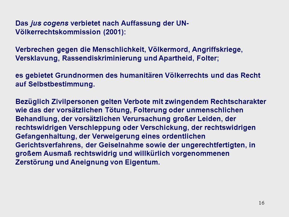 16 Das jus cogens verbietet nach Auffassung der UN- Völkerrechtskommission (2001): Verbrechen gegen die Menschlichkeit, Völkermord, Angriffskriege, Ve