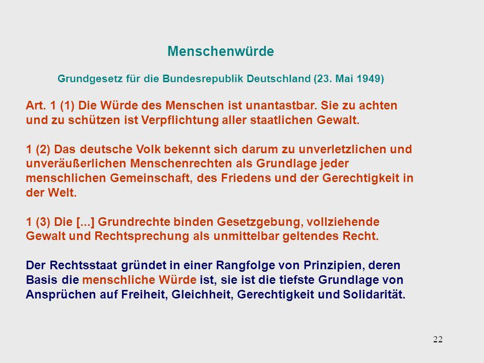 22 Menschenwürde Grundgesetz für die Bundesrepublik Deutschland (23. Mai 1949) Art. 1 (1) Die Würde des Menschen ist unantastbar. Sie zu achten und zu