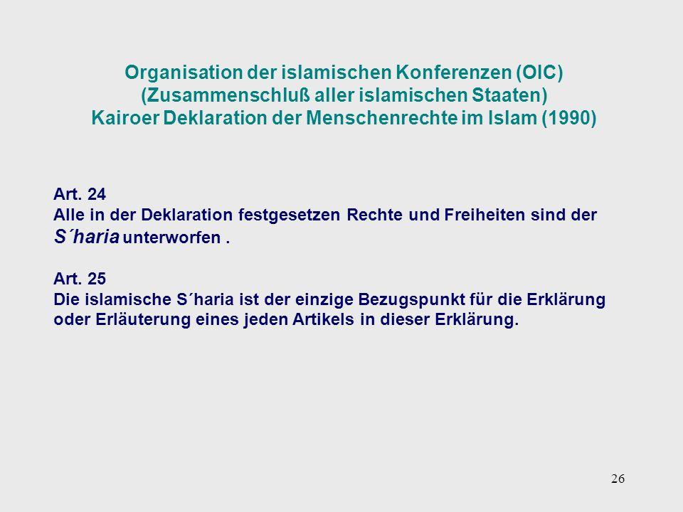 26 Organisation der islamischen Konferenzen (OIC) (Zusammenschluß aller islamischen Staaten) Kairoer Deklaration der Menschenrechte im Islam (1990) Ar