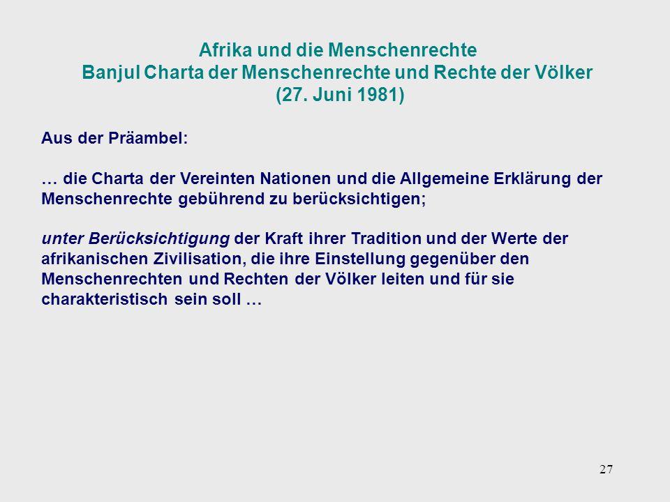 27 Afrika und die Menschenrechte Banjul Charta der Menschenrechte und Rechte der Völker (27. Juni 1981) Aus der Präambel: … die Charta der Vereinten N