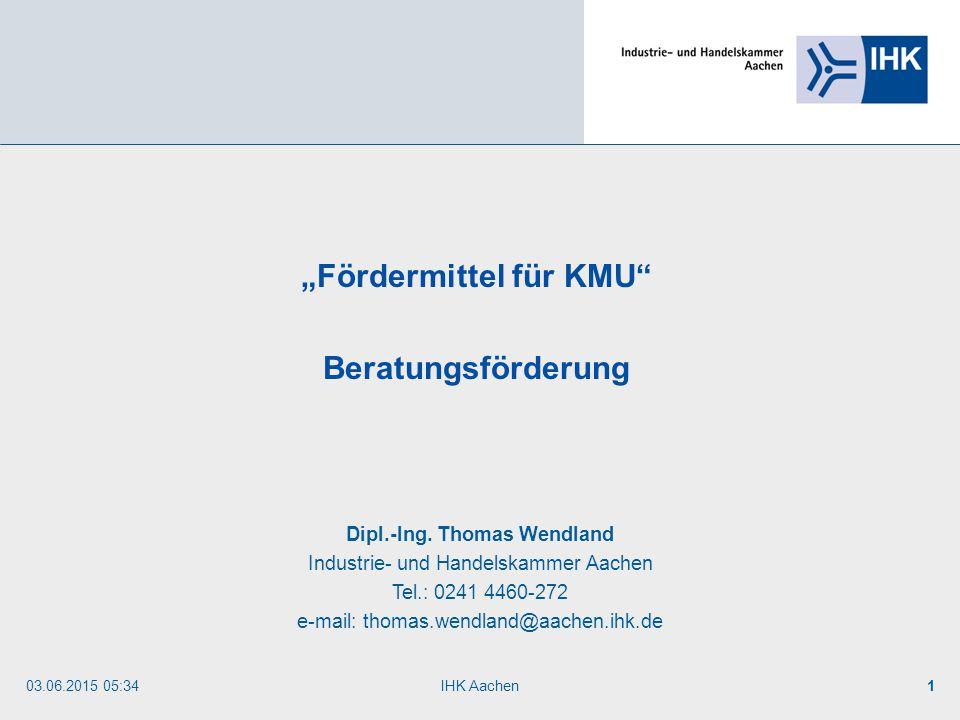 """03.06.2015 05:35IHK Aachen1 """"Fördermittel für KMU"""" Beratungsförderung Dipl.-Ing. Thomas Wendland Industrie- und Handelskammer Aachen Tel.: 0241 4460-2"""