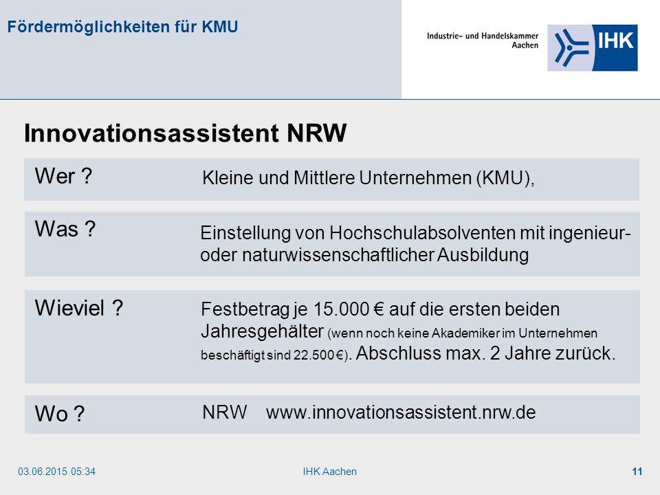 03.06.2015 05:35IHK Aachen11 Fördermöglichkeiten für KMU Wer ? Was ? Wieviel ? Wo ? Innovationsassistent NRW Einstellung von Hochschulabsolventen mit