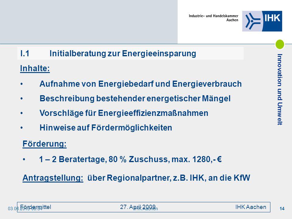 03.06.2015 05:35IHK Aachen14 Fördermittel 27. April 2009 IHK Aachen Inhalte: Aufnahme von Energiebedarf und Energieverbrauch Beschreibung bestehender