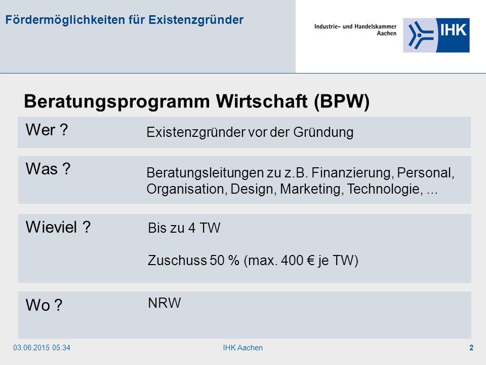 03.06.2015 05:35IHK Aachen2 Fördermöglichkeiten für Existenzgründer Wer ? Was ? Wieviel ? Wo ? Beratungsprogramm Wirtschaft (BPW) Existenzgründer vor