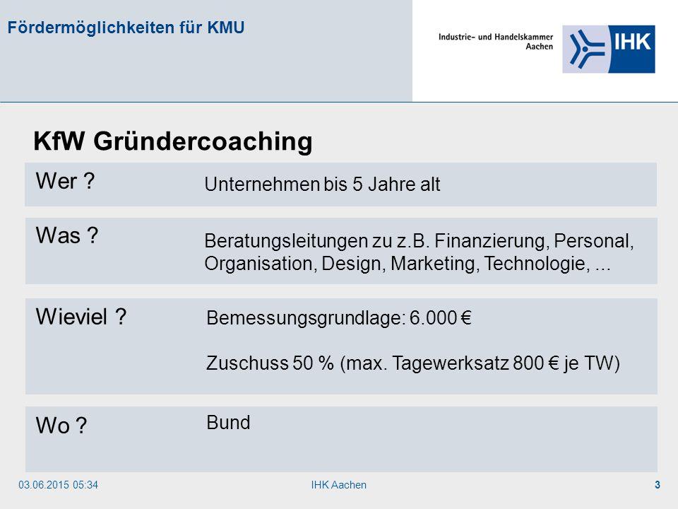 03.06.2015 05:35IHK Aachen3 Fördermöglichkeiten für KMU Wer ? Was ? Wieviel ? Wo ? KfW Gründercoaching Unternehmen bis 5 Jahre alt Beratungsleitungen